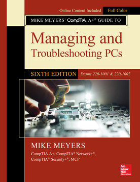 Mike Meyers' CompTIA A+ Guide to Managing and Troubleshooting PCs, Sixth Edition (Exams 220-1001 & 220-1002), 6th Edition