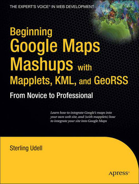 Beginning Google Maps Mashups with Mapplets, KML, and GeoRSS: From Novice to Professional