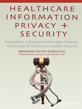 Healthcare Information Privacy + Security: Regulatory Compliance and Data Security in the Age of Electronic Health Records