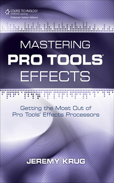 Mastering Pro Tools® Effects: Getting the Most Out of Pro Tools' Effects Processors