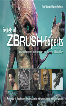 Secrets of ZBrush® Experts: Tips, Techniques, and Insights for Users of All Abilities
