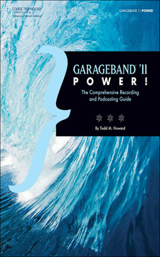 GarageBand® '11 Power!: The Comprehensive Recording and Podcasting Guide