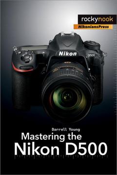 Mastering the Nikon D500 [Book]