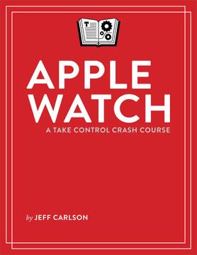 Apple Watch: A Take Control Crash Course