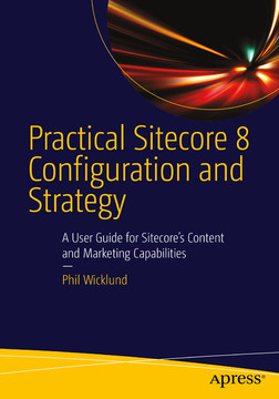 Practical Sitecore 8 Configuration and Strategy: A User Guide for Sitecore's Content and Marketing Capabilities