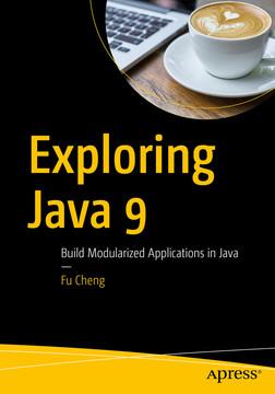 Exploring Java 9: Build Modularized Applications in Java