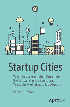 Startup Cities: Why Only a Few Cities Dominate the Global Startup Scene and What the Rest Should Do About It