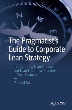 The Pragmatist's Guide to Corporate Lean Strategy: Incorporating Lean Startup and Lean Enterprise Practices in Your Business