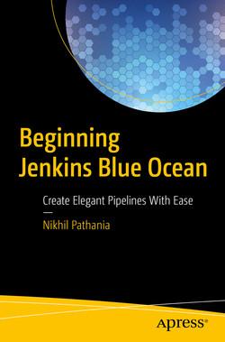 Beginning Jenkins Blue Ocean: Create Elegant Pipelines With Ease
