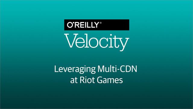 Leveraging Multi-CDN at Riot Games