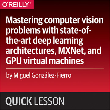 Mastering computer vision problems with state-of-the-art deep learning architectures, MXNet, and GPU virtual machines