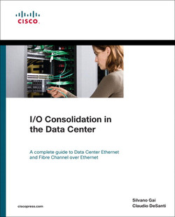 I/O Consolidation in the Data Center: A Complete Guide to Data Center Ethernet and Fibre Channel over Ethernet