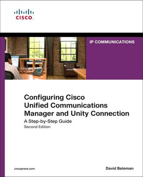 Configuring Cisco Unified Communications Manager and Unity Connection: A Step-by-Step Guide, Second Edition