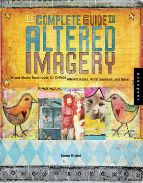 The Complete Guide to Altered Imagery: Mixed-Media Techniques for Collage, Altered Books, Artist Journals, and More