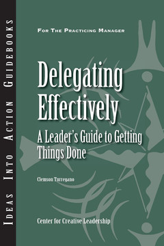 An Ideas Into Action Guidebook: Delegating Effectively: A Leader's Guide to Getting Things Done