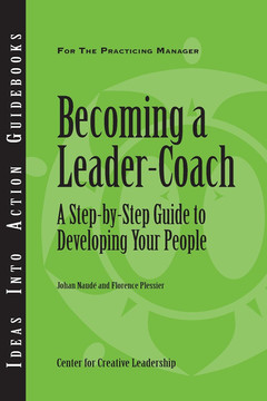 Ideas Into Action Guidebooks: Becoming a Leader-Coach: A Step-by-Step Guide to Developing Your People