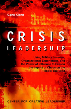 Crisis Leadership: Using Military Lessons, Organizational Experiences, and the Power of Influence to Lessen the Impact of Chaos on the People Your Lead