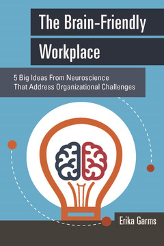 The BrainFriendly Workplace: 5 Big Ideas From Neuroscience That Address Organizational Challenges