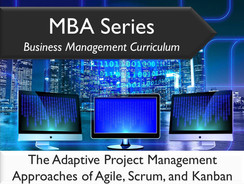 MBA Series Business Management Curriculum: The Adaptive Project Management Approaches of Agile, Scrum, and Kanban
