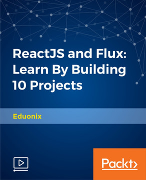 ReactJS and Flux: Learn By Building 10 Projects