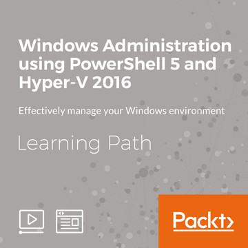 Learning Path: Windows Administration using PowerShell 5 and Hyper-V 2016