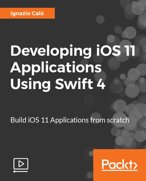 Developing iOS 11 Applications Using Swift 4: Build iOS 11 Applications from scratch