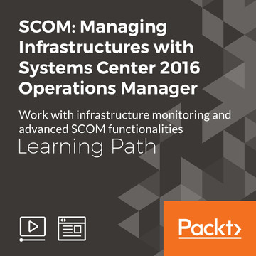 Learning Path: SCOM: Managing Infrastructures with Systems Center 2016 Operations Manager