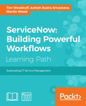 ServiceNow: Building Powerful Workflows [Book]