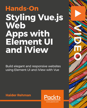 Hands-On Styling Vue.js Web Apps with Element UI and iView