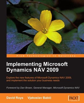 Implementing Microsoft Dynamics NAV 2009: Explore the new features of Microsoft Dynamics NAV 2009, and implement the solution your business needs