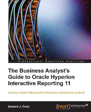 The Business Analyst's Guide to Oracle Hyperion Interactive Reporting 11