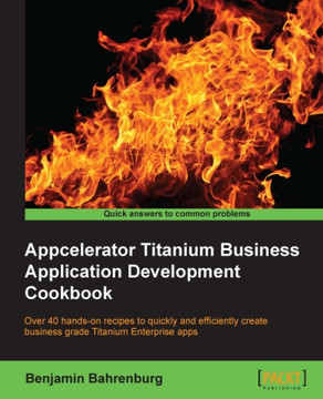 Appcelerator Titanium Business Application Development Cookbook