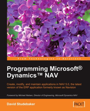 Programming Microsoft® Dynamics™ NAV: Create, modify, and maintain applications in NAV 5.0, the latest version of the ERP application formerly known as Navision