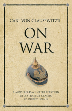 Carl von Clausewitz's On War: A modern-day interpretation of a strategy classic