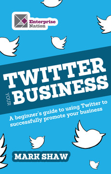 Twitter Your Business: A Beginner's Guide to Using Twitter to Successfully Promote You and Your Business