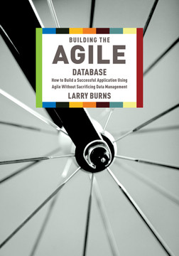 Building the Agile Database: How to Build a Successful Application Using Agile Without Sacrificing Data Management