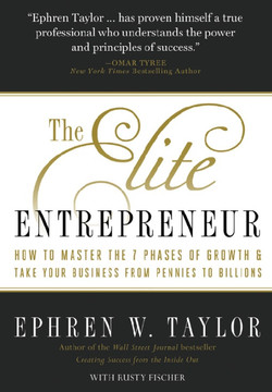 The Elite Entrepreneur: How to Master the 7 Phases of Growth & Take Your Business from Pennies to Billions