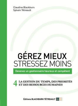 GÉREZ MIEUX STRESSEZ MOINS: Devenez un gestionnaire heureux et compétent: 4 LA GESTION DU TEMPS, DES PRIORITÉS ET DES RESSOURCES HUMAINES