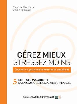 GÉREZ MIEUX STRESSEZ MOINS: Devenez un gestionnaire heureux et compétent: 5 LE GESTIONNAIRE ET LA DYNAMIQUE HUMAINE DU TRAVAIL