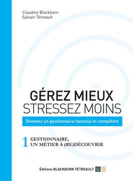 GÉREZ MIEUX STRESSEZ MOINS: Devenez un gestionnaire heureux et compétent: 1 GESTIONNAIRE, UN MÉTIER À (RE)DÉCOUVRIR