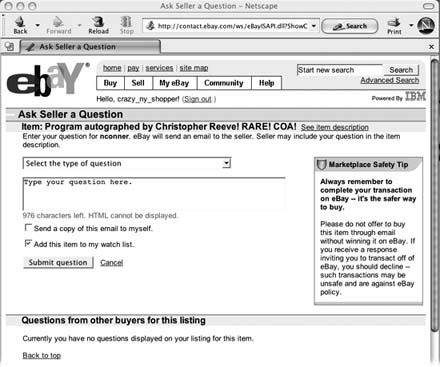 "When you click the ""Ask seller a question"" link on any auction page and fill in this form, eBay sends an email directly to the seller. You can ask about the item, shipping, or payment options. Type your question into the text box, and indicate whether you want a copy for your files and whether you'd like the item you're asking about added to your My eBay Watch list (Section 1.5.1). Any reply from the seller goes directly to the email address you listed with eBay when you registered."