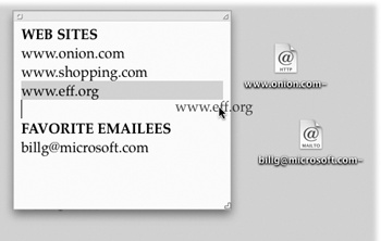 To create an Internet location file, drag a highlighted address from a program like TextEdit to your desktop. Although Web and email addresses are the most popular types, you can also create location files for the addresses of newsgroups (news://news.apple.com), FTP sites (ftp://ftp.apple.com), AppleShare servers (afp://at/Engineering:IL5 3rd Floor), and even Web pages stored on your Mac (file://Macintosh HD/Website Stuff/home.html).