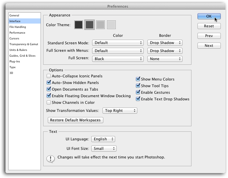 Not a fan of CS6's dark gray color theme? Use the Appearance settings shown here to pick something lighter (click the light gray square to revert to CS5's color theme). To change Full Screen Mode's background (discussed in the previous section) to something other than black, use the Full Screen pop-up menu.If the text labels throughout the program having you squinting, you can make 'em bigger with the UI Font Size menu near the bottom of the dialog box. Once you make a selection, you have to choose File→Quit (File→Exit on a PC) and then restart Photoshop to make it take effect.