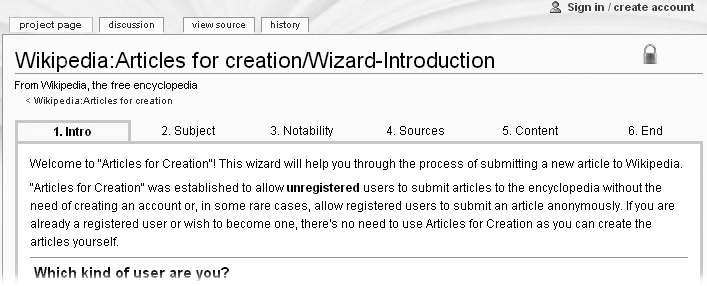 "The Articles for Creation wizard asks a series of questions to determine if your idea for an article is a good one. Registered users normally don't use this wizard to create articles, but it's still a good learning tool. To get there, go to the Wikipedia:Articles for Creation page (shortcut: WP:AFC), scroll down until you see the large ""Start Here,"" and then click that link. Then click ""I would like to submit an article without registration""."