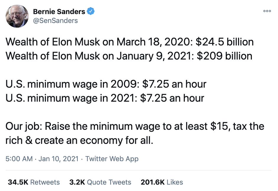Wealth of Elon Musk on March 18, 2020: $24.5 billion Wealth of Elon Musk on January 9, 2021: $209 billion  U.S. minimum wage in 2009: $7.25 an hour U.S. minimum wage in 2021: $7.25 an hour  Our job: Raise the minimum wage to at least $15, tax the rich & create an economy for all.